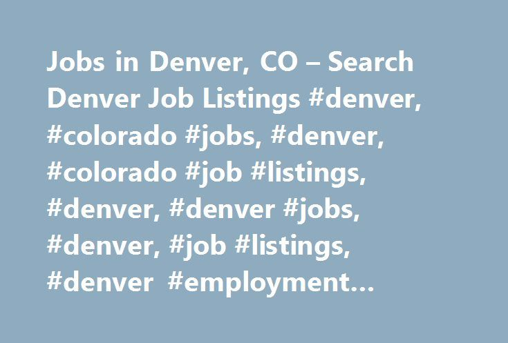 Jobs in Denver, CO – Search Denver Job Listings #denver, #colorado #jobs, #denver, #colorado #job #listings, #denver, #denver #jobs, #denver, #job #listings, #denver #employment #opportunities http://netherlands.remmont.com/jobs-in-denver-co-search-denver-job-listings-denver-colorado-jobs-denver-colorado-job-listings-denver-denver-jobs-denver-job-listings-denver-employment-opportunities/  # Jobs in Denver, Colorado Denver, CO Employment Information Denver Employment Overview As the capital…