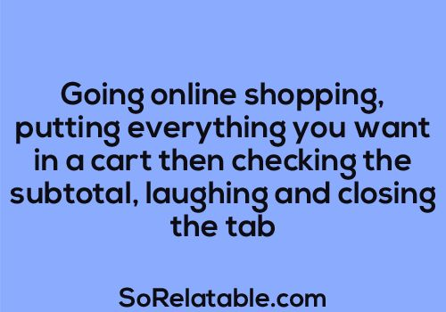 Going online shopping, putting everything in your cart then checking the subtotal, laughing and closing the tab