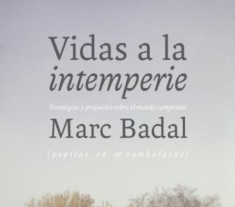 «VIDAS A LA INTEMPERIE. NOSTALGIAS Y PREJUICIOS SOBRE EL MUNDO CAMPESINO» MARC BADAL. 02/03/18