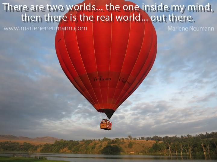 There are two worlds… the one inside my mind, then there is the real world… out there. Love Marlene Inspirational quotes by Marlene Neumann. Photographer, teacher, author, philanthropist, philosopher. Marlene shares her own personal quotations from her insights, teachings and travels. Order your pack of Inspirational Cards! www.marleneneumann.com