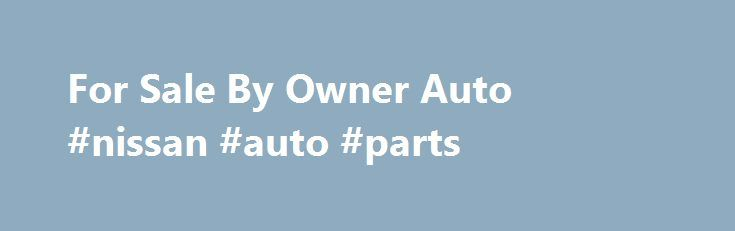For Sale By Owner Auto #nissan #auto #parts http://japan.remmont.com/for-sale-by-owner-auto-nissan-auto-parts/  #autos for sale by owner # for sale by owner auto Auto Classifieds. RV Classifieds. Motorcycle Classifieds. Boat Classifieds; Buy a Car Looking for used cars? Search our auto classified ads for a match that is BestCarFinder.com is the best car search site to find used cars for sale by owner or find car sales from car dealers near you. We monitor millions of vehicles and Don t see…