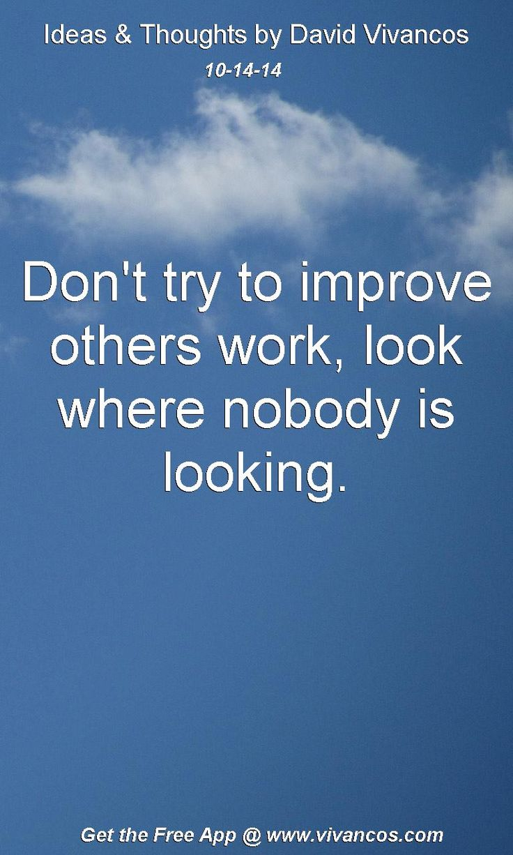 "October 14th 2014 Idea, ""Don't try to improve others work, look where nobody is looking.""  https://www.youtube.com/watch?v=NQZzoGgbmGo #quote"