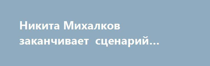 Никита Михалков заканчивает сценарий нового фильма Никита Михалков совместно савторами «Изображая жертву» братьями Пресняковыми работает насценарием новой картины.