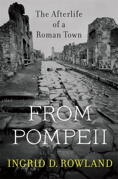From Pompeii: The afterlife of a Roman town - Ingrid D. Rowland - Ground Floor - 937 R883F 2014