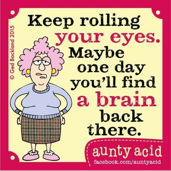 My mother could see you roll your eyes from the other room!                                                                                                                                                      More