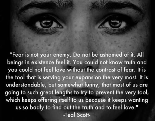 """""""Fear is not your enemy. Do not be ashamed of it. All beings in existence feel it. You could not know truth and you could not feel love without the contrast of fear. It is the tool that is serving your expansion the very most. It is understandable, but somewhat funny, that most of us are going to such great lengths to try to prevent the very tool, which keeps offering itself to us because it keeps wanting us so badly to find out the truth and to feel love."""" Quote by Teal Swan"""