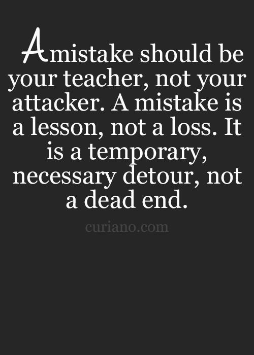 A mistake should be your teacher, not your attacker. A mistake is a lesson, not a loss. It is a temporary, necessary detour, not a dead end. #wisdom #affirmations