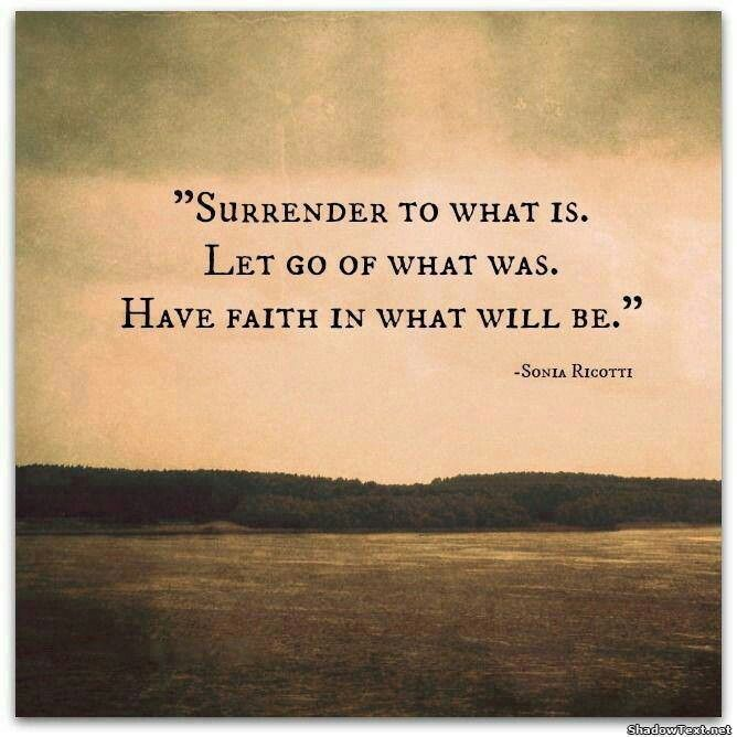 Amazing Surrender To What It Is, Let Go Of What Was, Have Faith In What Will Be    Quotes About Life, Inspirational Quotes, Motivational Quotes