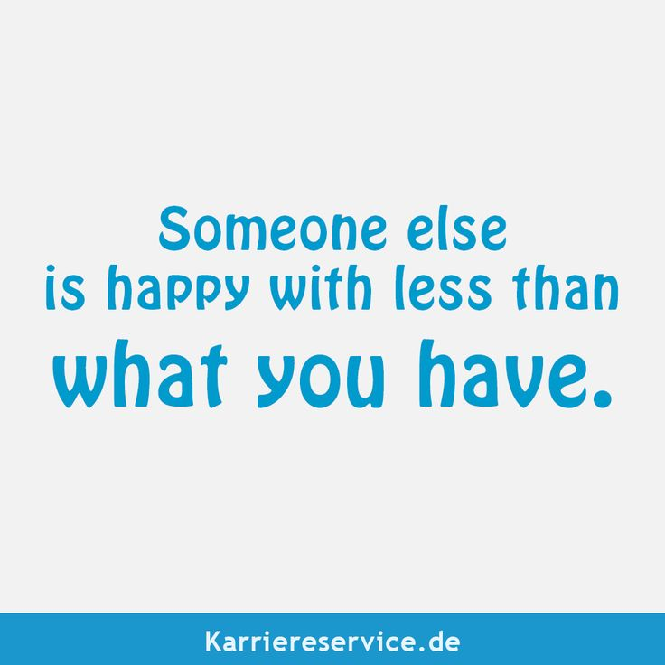 Someone else is happy with less than what you have ...
