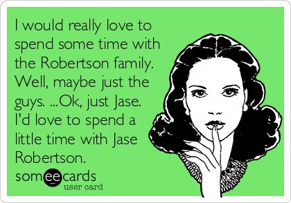 I would really love to spend some time with the Robertson family. Well, maybe just the guys. ...Ok, just Jase. I'd love to spend a little time with Jase Robertson.
