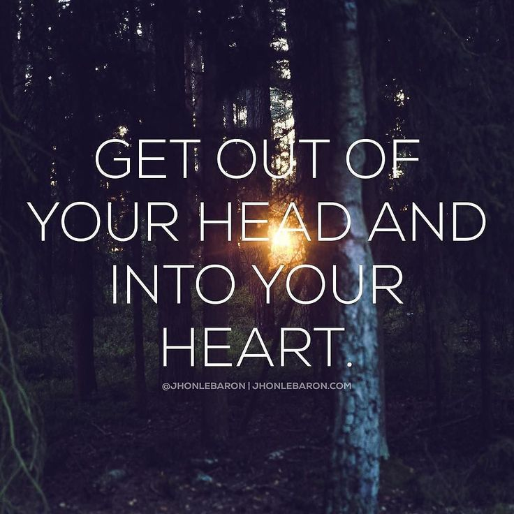 Get out of your head and into your heart. Our head...
