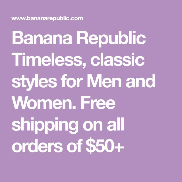 Banana Republic Timeless, classic styles for Men and Women. Free shipping on all orders of $50+