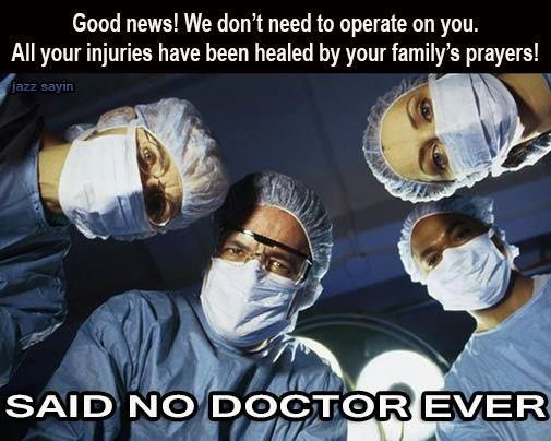 Atheism, Religion, Prayer, God is Imaginary. Good news! We don't need to operate on you. All your injuries have been healed by your family's prayers! SAID NO DOCTOR EVER.