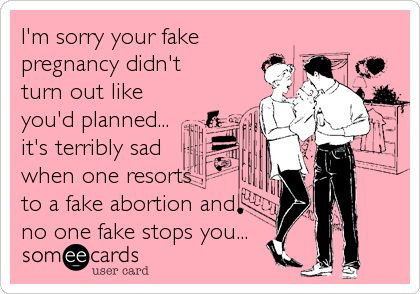 I'm sorry your fake pregnancy didn't turn out like you'd planned... it's terribly sad when one resorts to a fake abortion and no.