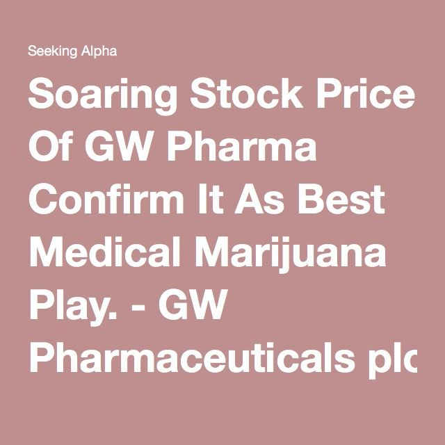 Soaring Stock Price Of GW Pharma Confirm It As Best Medical Marijuana Play. - GW Pharmaceuticals plc (NASDAQ:GWPH) | Seeking Alpha