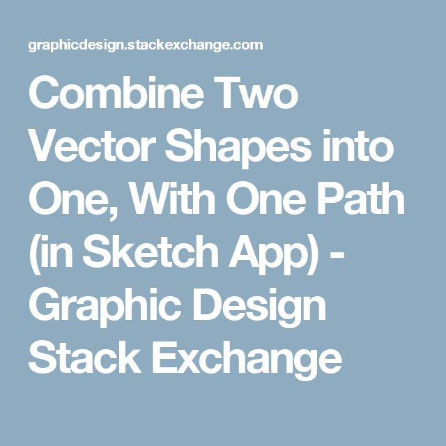 Combine Two Vector Shapes into One, With One Path (in Sketch App) - Graphic Design Stack Exchange