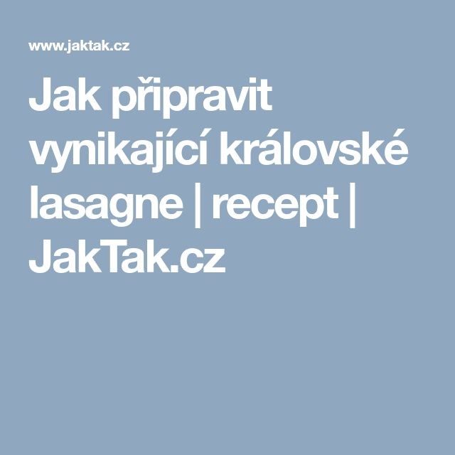 Jak připravit vynikající královské lasagne   recept   JakTak.cz