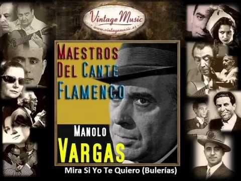 Manolo Vargas - Mira Si Yo Te Quiero (Bulerías) (Flamenco Masters)Mira si yo te he querío que no te guardo rencor de lo que he sufrío y que todo entre los dos para siempre ha concluío.