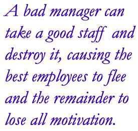 A bad manager can take a good staff and destroy it, causing the best employees to flee and the remainder to lose all motivation.