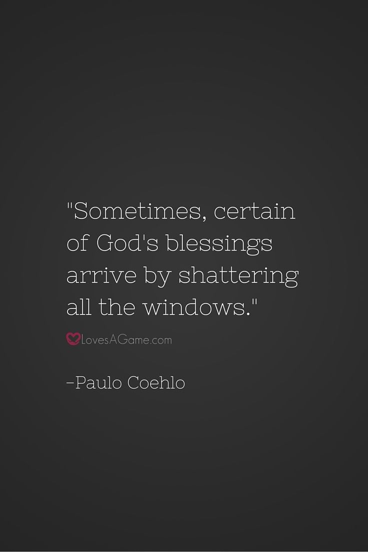 """Sometimes, certain of God's blessings arrive by shattering all the windows."" -Paulo Coehlo"
