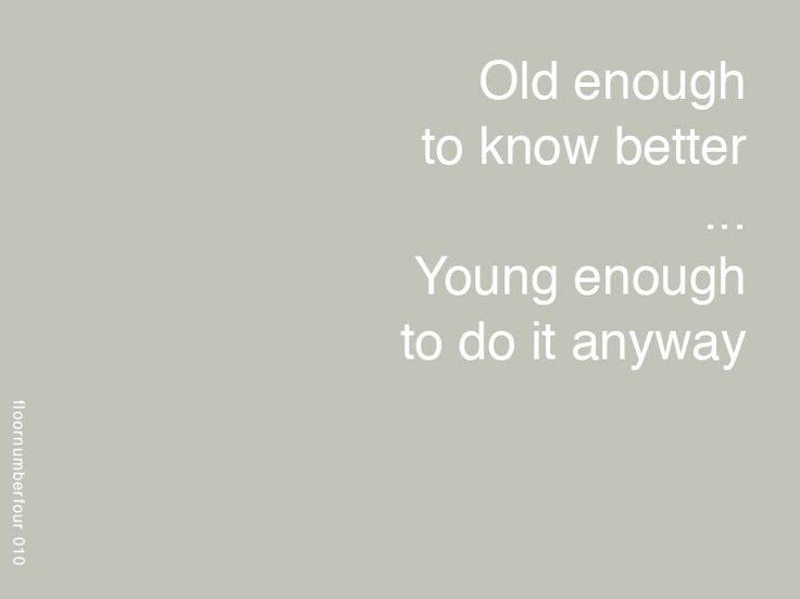 Old enough to know better, young enough to do it anyway quote