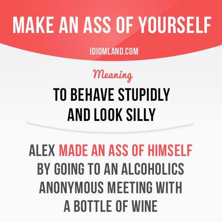 """""""Make an ass of yourself"""" means """"to behave stupidly and look silly"""". Example: Alex made an ass of himself by going to an Alcoholics Anonymous meeting with a bottle of wine. Get our apps for learning English: learzing.com #idiom #idioms #saying #sayings #phrase #phrases #expression #expressions #english #englishlanguage #learnenglish #studyenglish #language #vocabulary #dictionary #grammar #efl #esl #tesl #tefl #toefl #ielts #toeic #englishlearning #vocab #wordoftheday #phraseoftheday"""