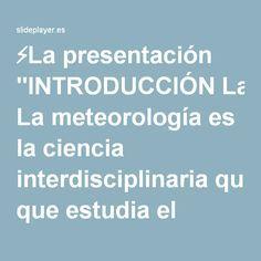 """⚡La presentación """"INTRODUCCIÓN La meteorología es la ciencia interdisciplinaria que estudia el estado del tiempo, el medio atmosférico, los fenómenos allí producidos."""""""