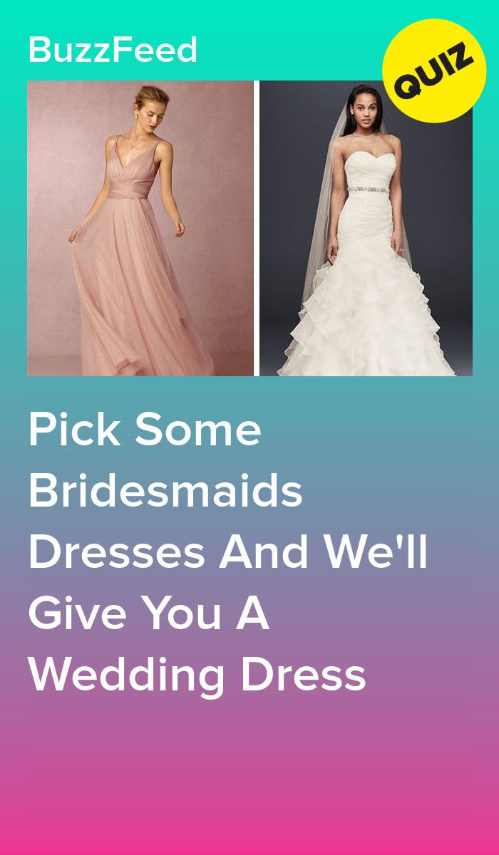 Pick Some Bridesmaids Dresses And We Ll Give You A Wedding Dress In 2020 Dress Quizzes Prom Dress Quiz Wedding Dress Quiz