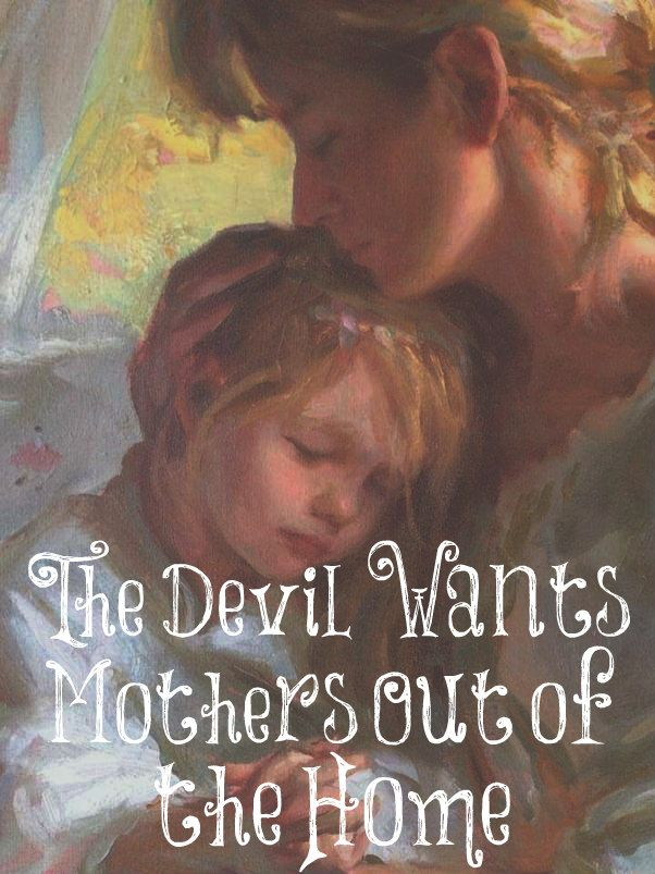 """Why does the devil want women out of the home? So he can get his claws on the children. He wants to steer them towards his ways. It's the mother who protects the children from the lies of the deceiver."" (Nancy Campbell)"