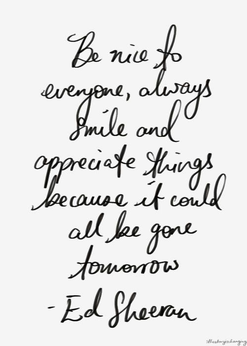 Be nice to everyone, always smile & appreciate things - it could all be gone tomorrow... wise words