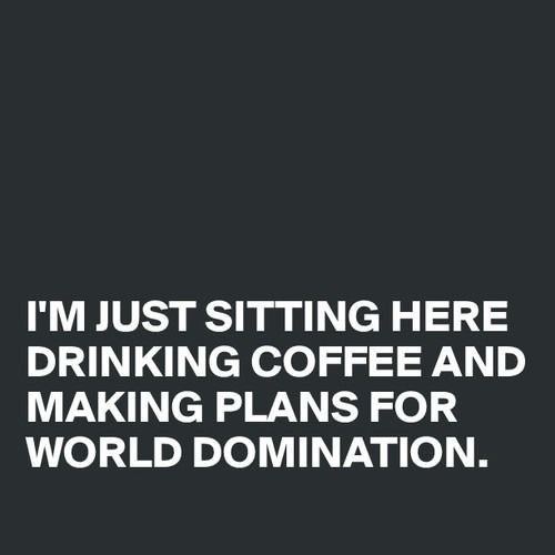 We've always been ready for world domination! #Coffee is the source of our creativeness