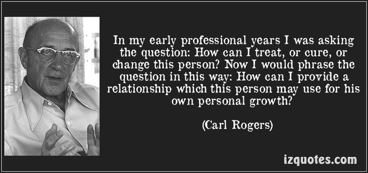 In my early professional years I was asking the question: How can I treat, or cure, or change this person? Now I would phrase the question in this way: How can I provide a relationship which this person may use for his own personal growth? - Carl Rogers)
