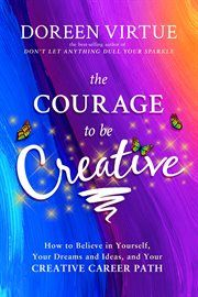 Cover image for The courage to be creative [e-book]: how to believe in yourself, your dreams and ideas, and your creative career path / Doreen Virtue.