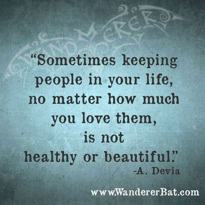 Sometimes Keeping People In Your Life No Matter How Much You Love Them Is Not Healthy Or Beautiful A Devia Www Wandererbat Inspirational Memes Life Love