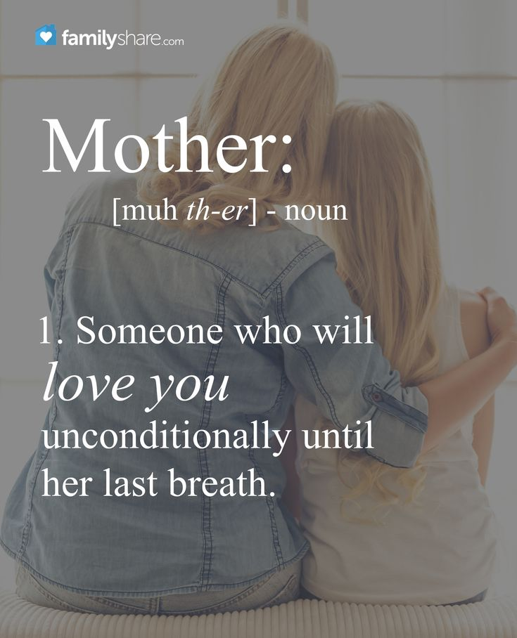 Mother: someone who will love you unconditionally until her last breath.