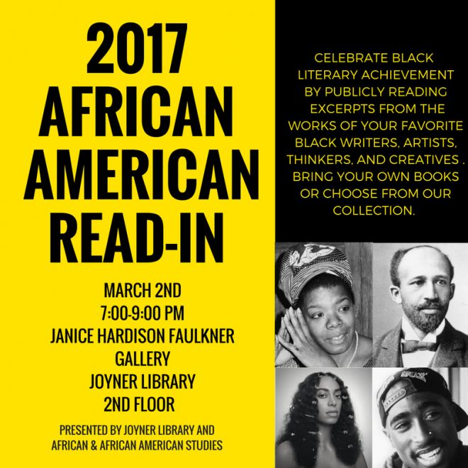Celebrate black literary achievement by publicly reading excepts from works by your favorite black writers, artists, thinkers and creatives.  Bring your own book or choose one from Joyner Library's collection that will be on display during the Read-In. Thursday, March 2nd—7pm-9pm—Janice Hardison Faulkner Gallery, 2nd Floor, Joyner Library