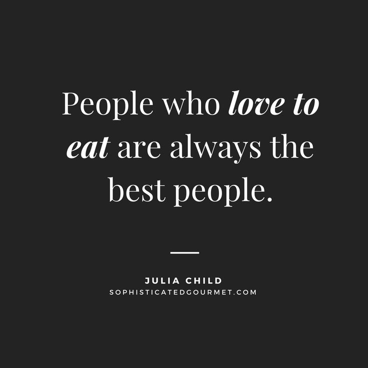 """""""People who love to eat are always the best people."""" - Julia Child"""