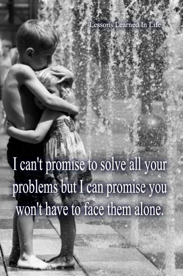 You my love will never ever be ALONE!! This I can assure & promise