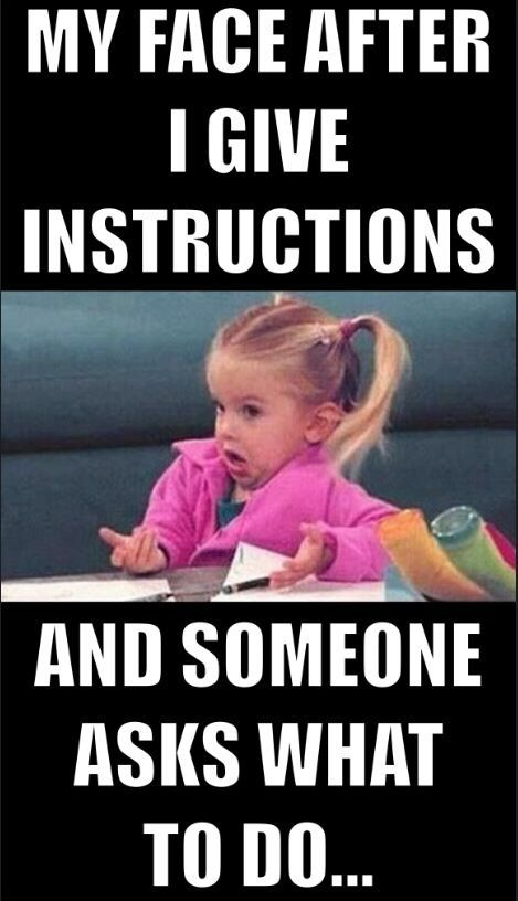 This is how some teachers that I coach look.... Give GOOD INSTRUCTIONS...and ASK kids to REPEAT Those instructions....GIVE instructions One at a Time for little ones.... DON'T BE MEAN...THEY ARE CHILDREN!