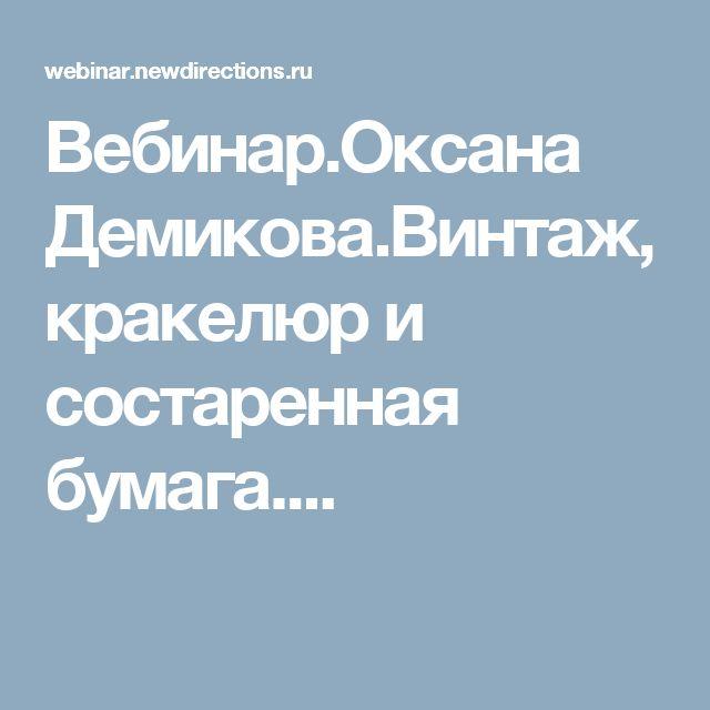 Вебинар.Оксана Демикова.Винтаж, кракелюр и состаренная бумага....