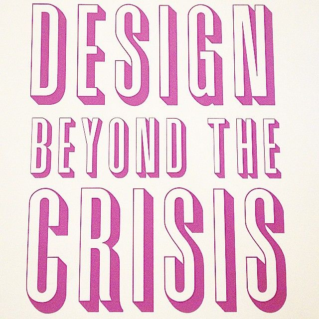 Design Beyond The Crisis! Quote of the day.