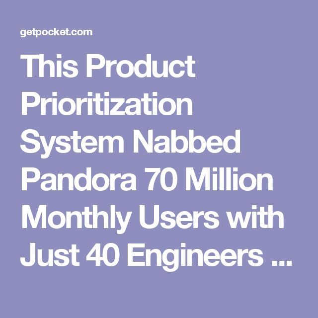 This Product Prioritization System Nabbed Pandora 70 Million Monthly Users with Just 40 Engineers - First Round Review - Pocket