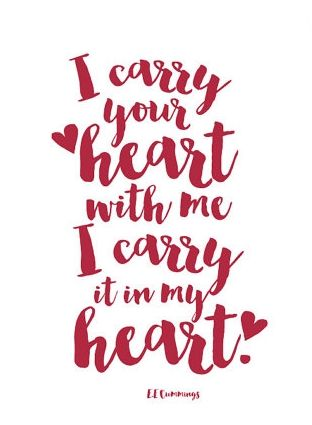 """""""I carry your heart with me. I carry it in my heart."""" - E.E. Cummings"""