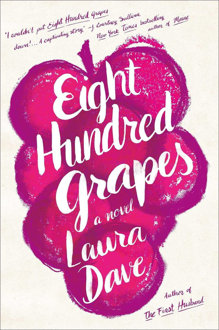 "Laura Dave's Eight Hundred Grapes is a story about ""the messy realities of family, the strength and weaknesses of romantic love, and the importance of finding a place to call home."""