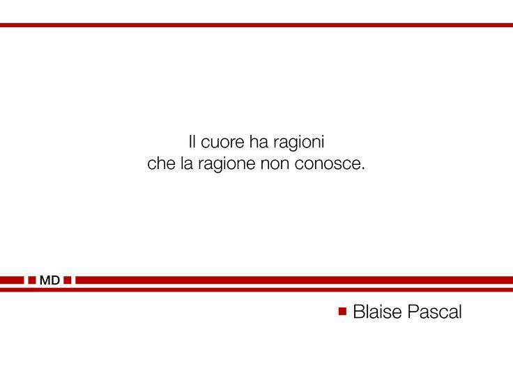 """""""Il cuore ha ragioni che la ragione non conosce."""" (Cit. Blaise Pascal)"""