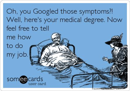 Funny Workplace Ecard: Oh, you Googled those symptoms?! Well, here's your medical degree. Now feel free to tell me how to do my job.