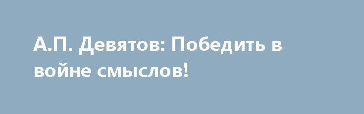 А.П. Девятов: Победить в войне смыслов! https://apral.ru/2017/07/11/a-p-devyatov-pobedit-v-vojne-smyslov.html  Фото: K.N.V. / Shutterstock.com Друзья мои! Народное самосознание – это сфера души и духа. В Советское время на зданиях [...]