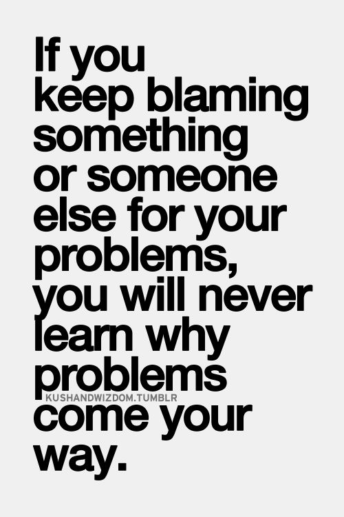 If you keep blaming something or someone else for your problems you will never learn why problems come your way. | Something to think about... |
