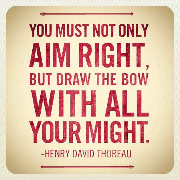 """""""You must not only aim right, but draw the bow with all your might."""" -Henry David Thoreau"""