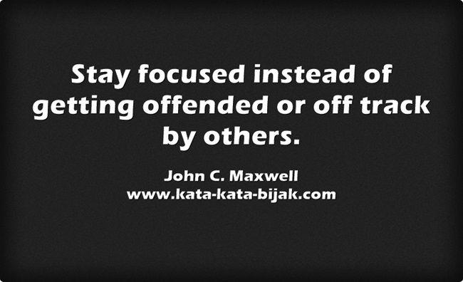 Tetap fokus daripada  tersinggung atau keluar jalur oleh orang lain. John C. Maxwell Kunjungi http://www.kata-kata-bijak.com/